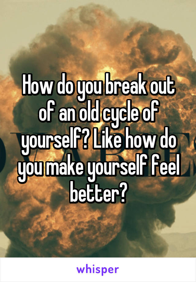 How do you break out of an old cycle of yourself? Like how do you make yourself feel better?