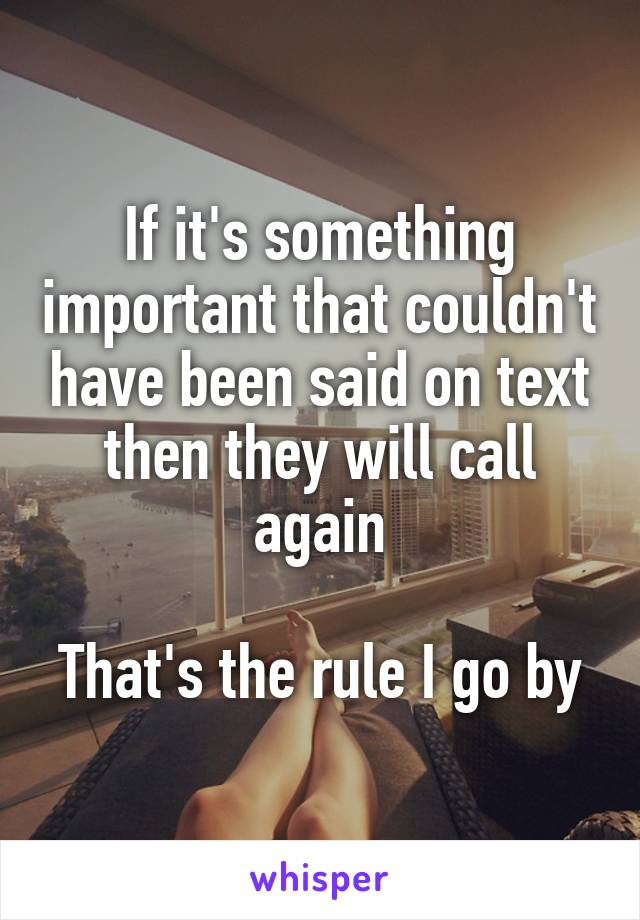 If it's something important that couldn't have been said on text then they will call again  That's the rule I go by