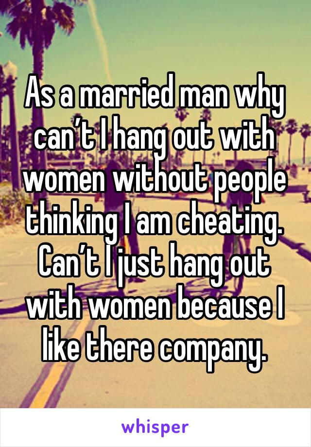 As a married man why can't I hang out with women without people thinking I am cheating.  Can't I just hang out with women because I like there company.