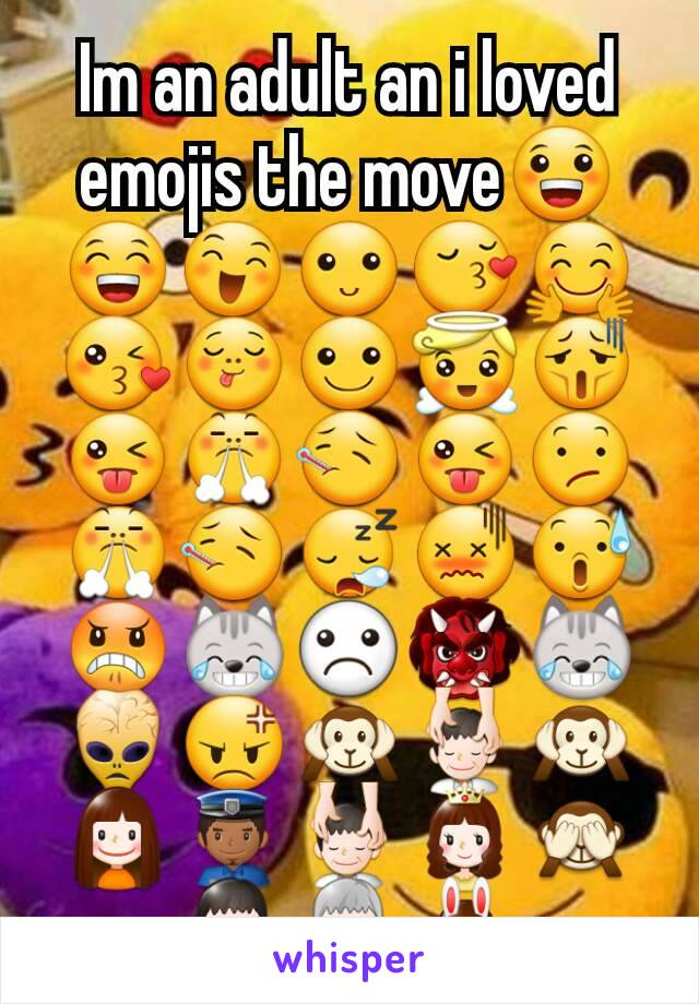 Im an adult an i loved emojis the move😀😁😄🙂😚🤗😘😋☺😇😫😜😤🤒😜😕😤🤒😪😖😰😠😹☹👹😹👾😡🙉💆🙉👧👮💆👸🙈👨👴👯