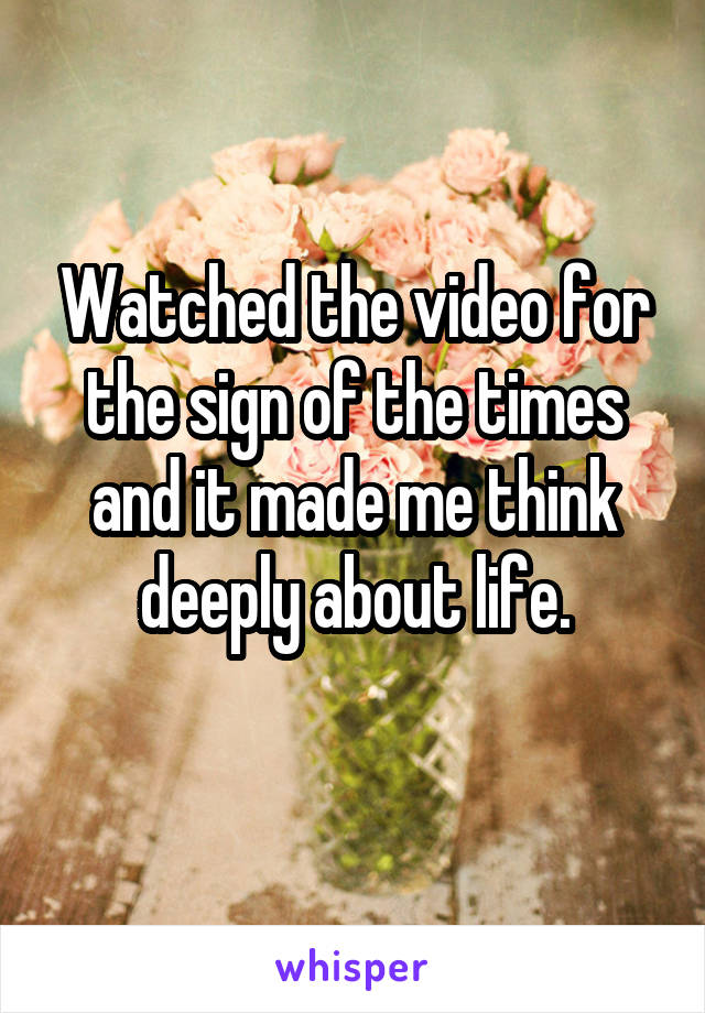 Watched the video for the sign of the times and it made me think deeply about life.