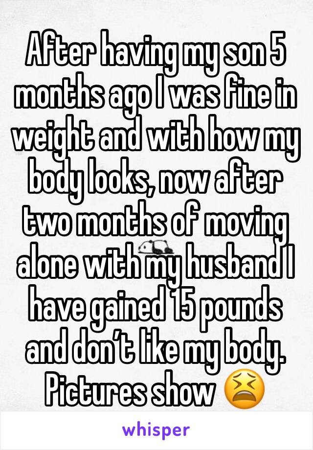 After having my son 5 months ago I was fine in weight and with how my body looks, now after two months of moving alone with my husband I have gained 15 pounds and don't like my body. Pictures show 😫