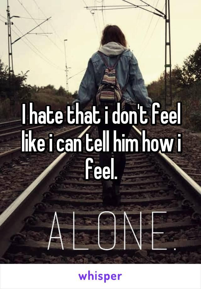 I hate that i don't feel like i can tell him how i feel.