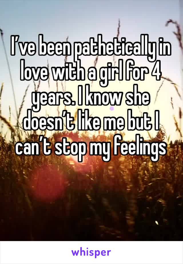 I've been pathetically in love with a girl for 4 years. I know she doesn't like me but I can't stop my feelings