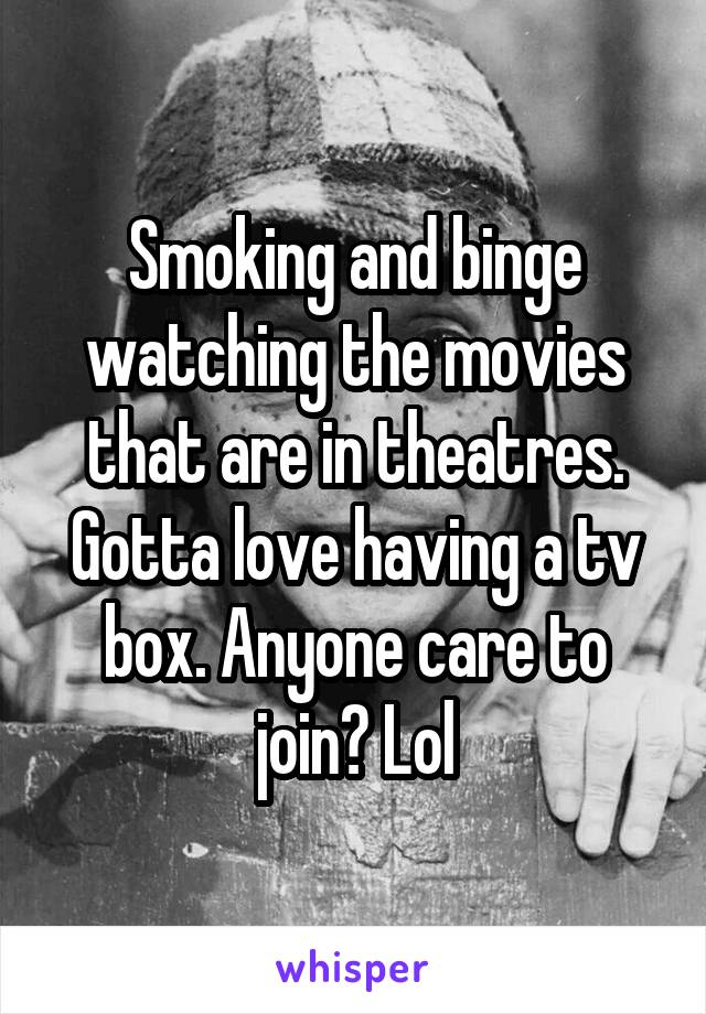 Smoking and binge watching the movies that are in theatres. Gotta love having a tv box. Anyone care to join? Lol
