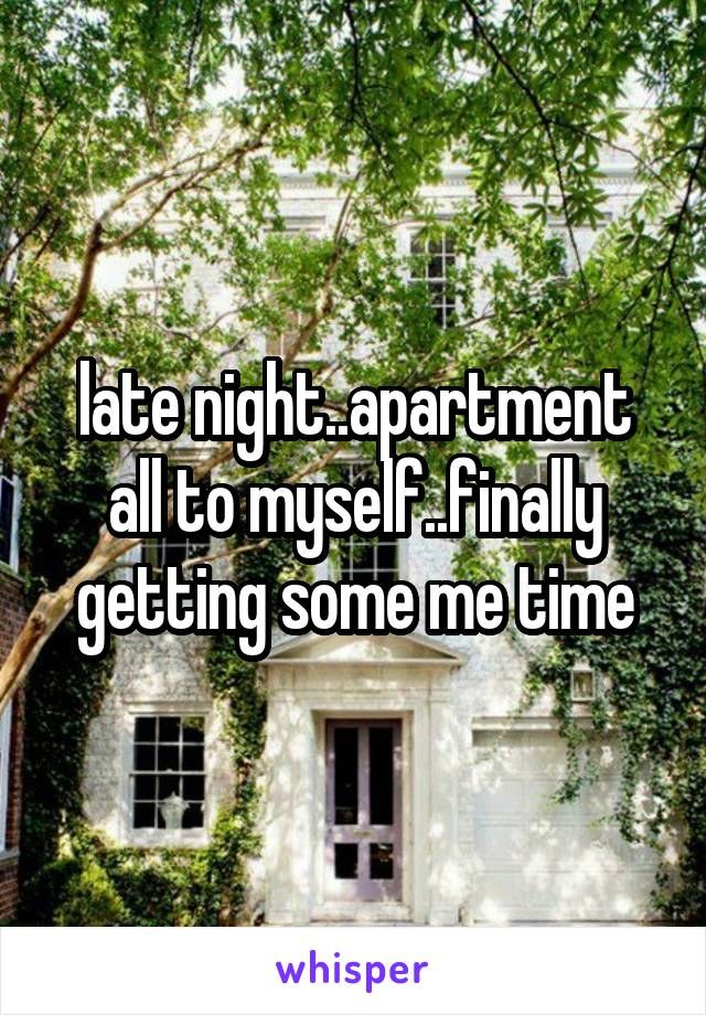late night..apartment all to myself..finally getting some me time