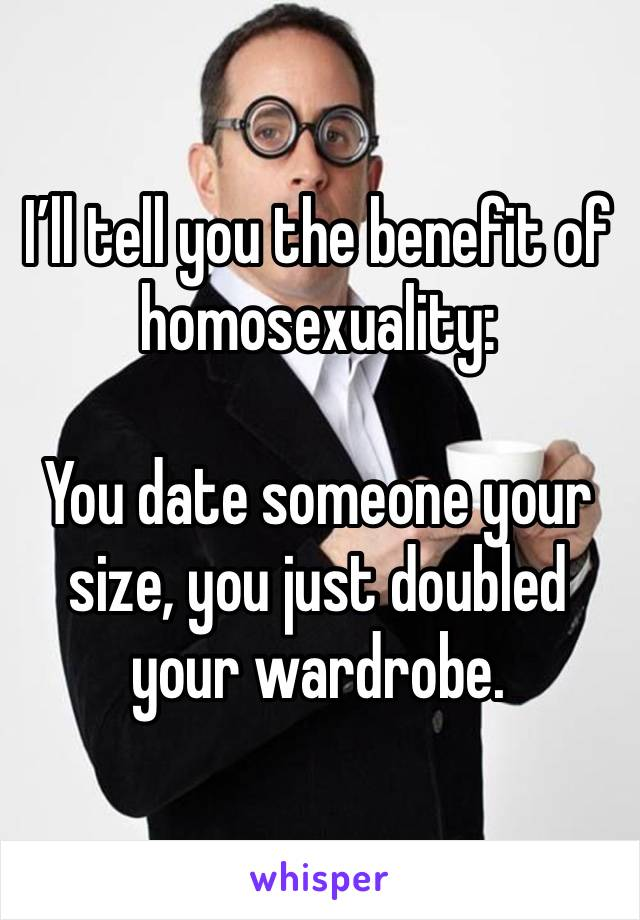 I'll tell you the benefit of homosexuality:   You date someone your size, you just doubled your wardrobe.