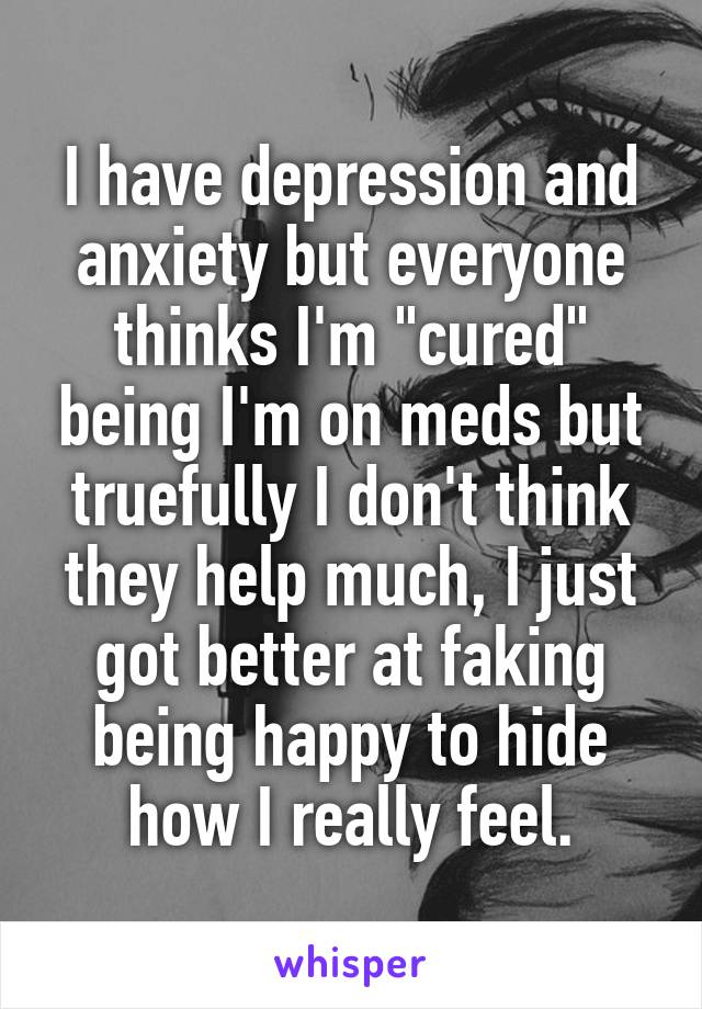"""I have depression and anxiety but everyone thinks I'm """"cured"""" being I'm on meds but truefully I don't think they help much, I just got better at faking being happy to hide how I really feel."""