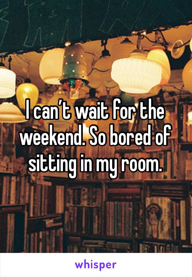 I can't wait for the weekend. So bored of sitting in my room.