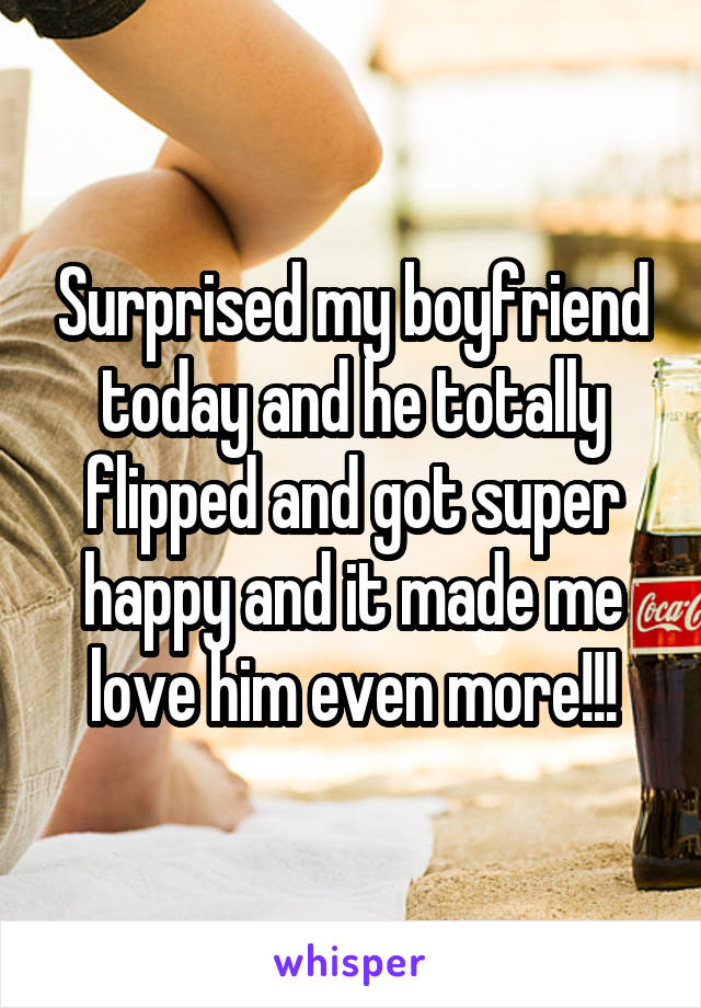 Surprised my boyfriend today and he totally flipped and got super happy and it made me love him even more!!!