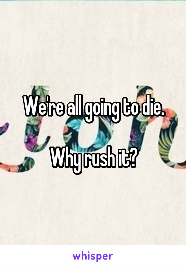 We're all going to die.  Why rush it?