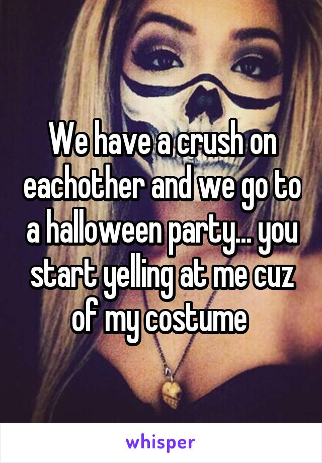 We have a crush on eachother and we go to a halloween party... you start yelling at me cuz of my costume