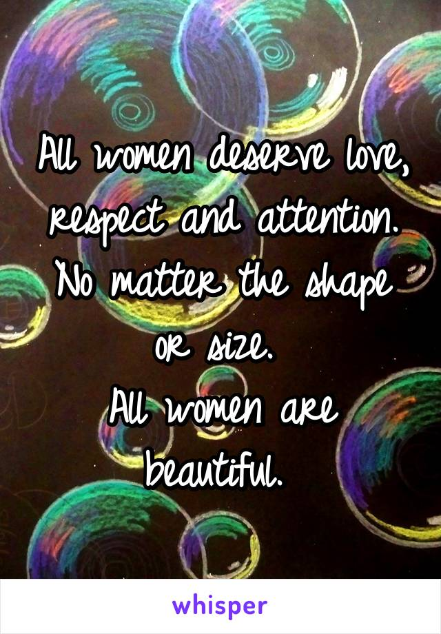 All women deserve love, respect and attention. No matter the shape or size.  All women are beautiful.