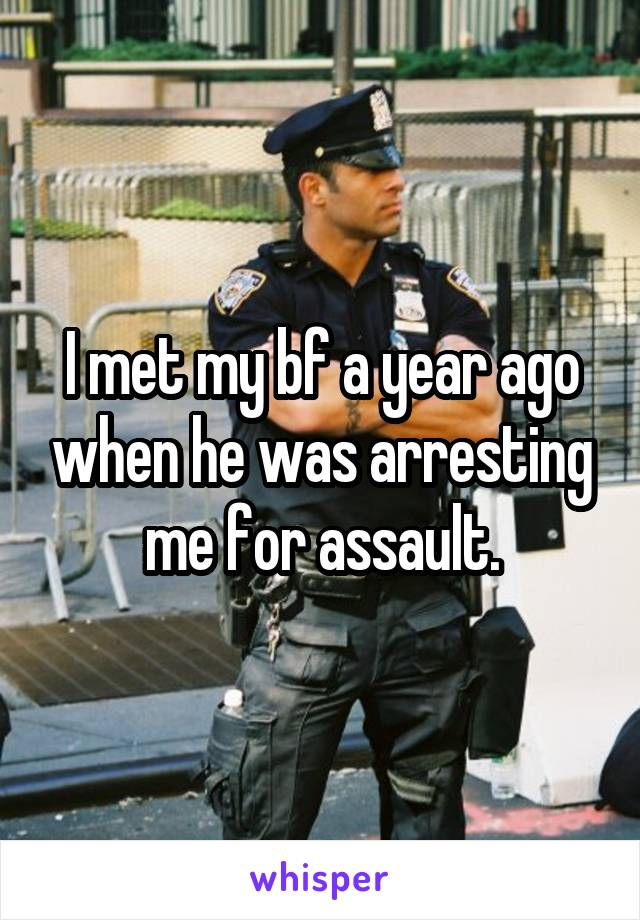 I met my bf a year ago when he was arresting me for assault.