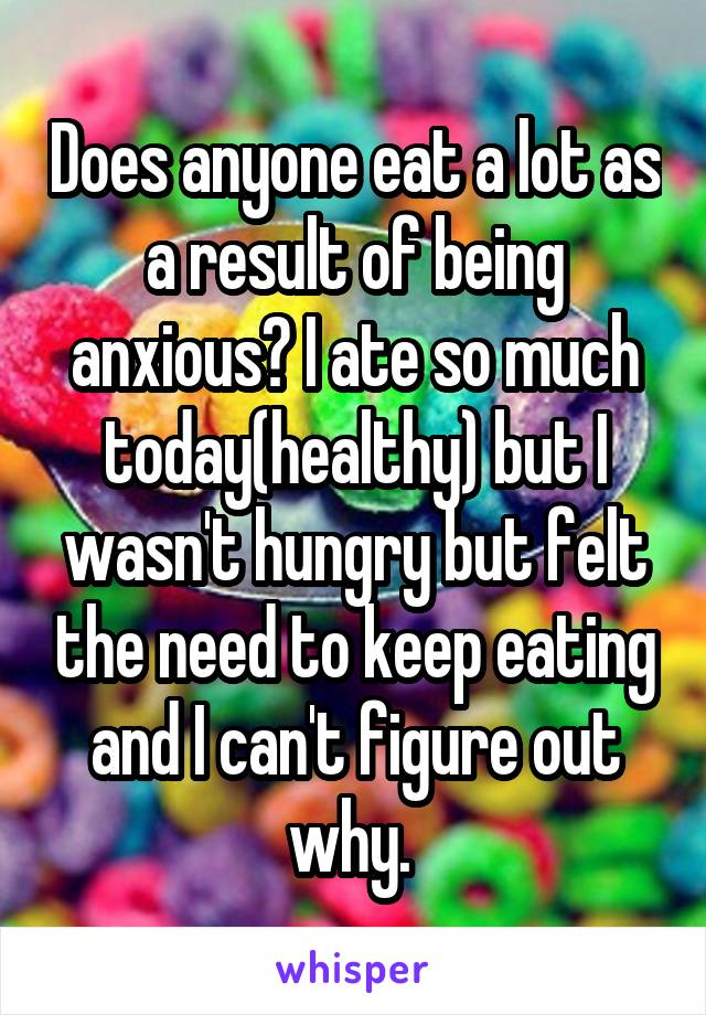 Does anyone eat a lot as a result of being anxious? I ate so much today(healthy) but I wasn't hungry but felt the need to keep eating and I can't figure out why.