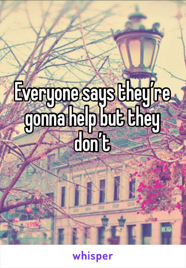 Everyone says they're gonna help but they don't