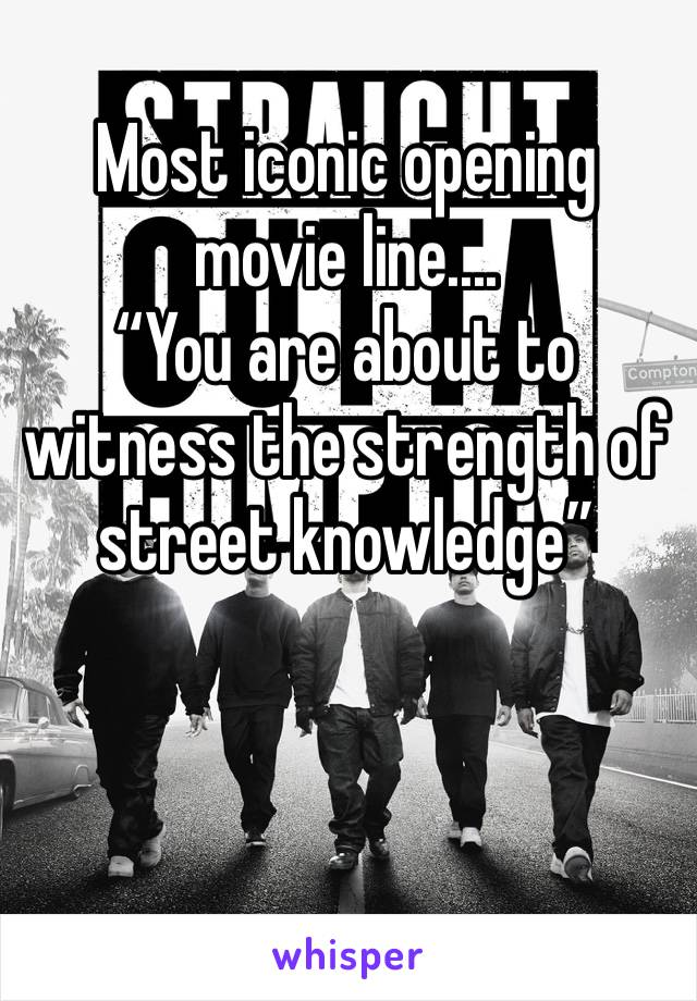 "Most iconic opening movie line....                   ""You are about to witness the strength of street knowledge"""