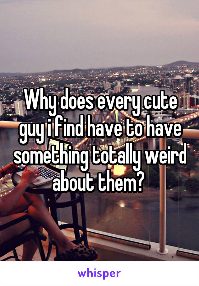 Why does every cute guy i find have to have something totally weird about them?