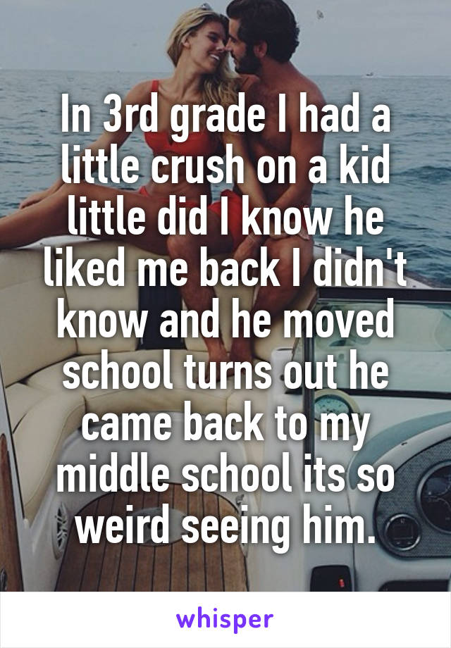 In 3rd grade I had a little crush on a kid little did I know he liked me back I didn't know and he moved school turns out he came back to my middle school its so weird seeing him.