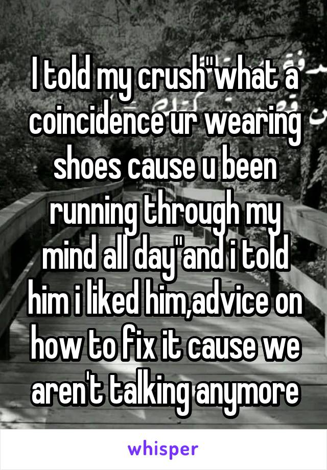"""I told my crush""""what a coincidence ur wearing shoes cause u been running through my mind all day""""and i told him i liked him,advice on how to fix it cause we aren't talking anymore"""