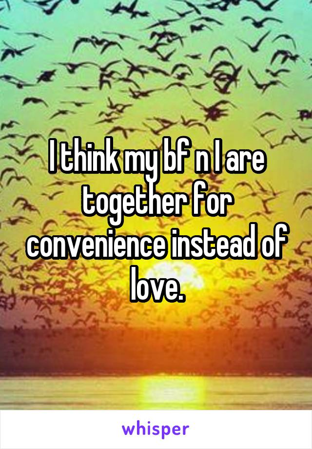 I think my bf n I are together for convenience instead of love.