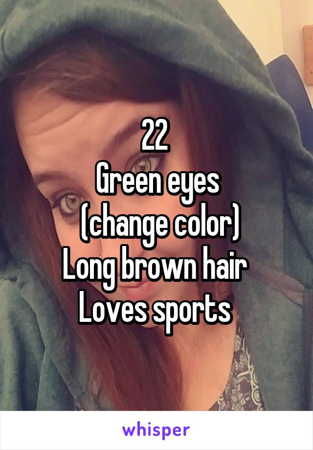 22  Green eyes  (change color) Long brown hair  Loves sports