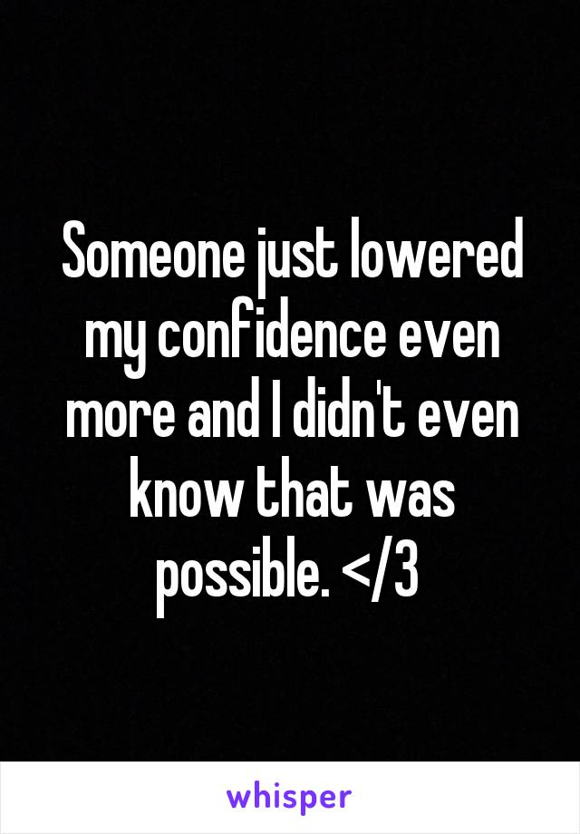 Someone just lowered my confidence even more and I didn't even know that was possible. </3