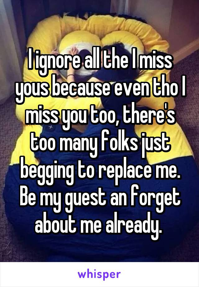 I ignore all the I miss yous because even tho I miss you too, there's too many folks just begging to replace me. Be my guest an forget about me already.