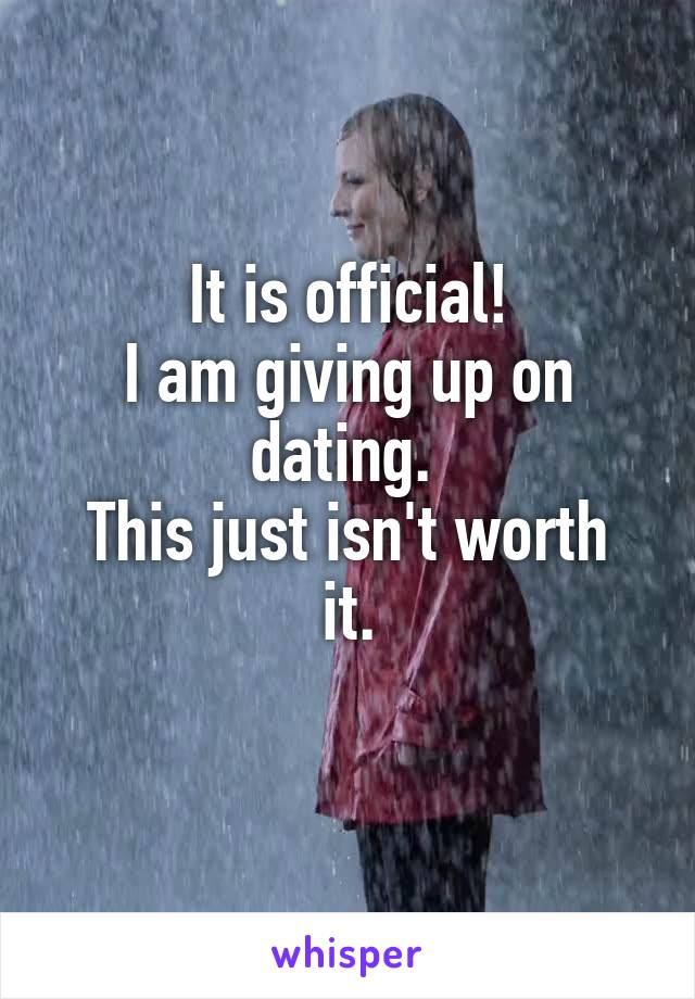 It is official! I am giving up on dating.  This just isn't worth it.