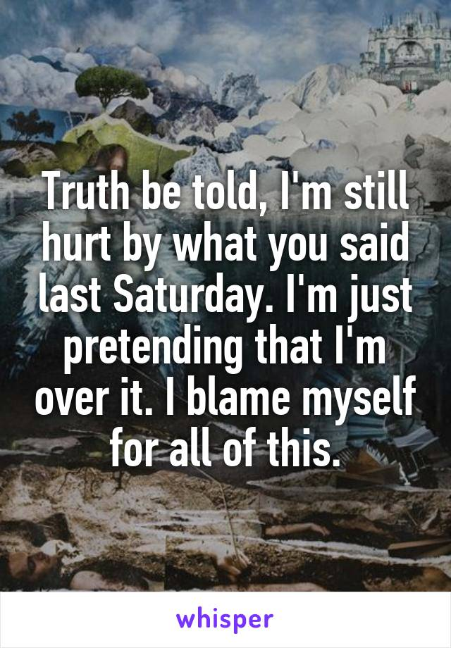 Truth be told, I'm still hurt by what you said last Saturday. I'm just pretending that I'm over it. I blame myself for all of this.