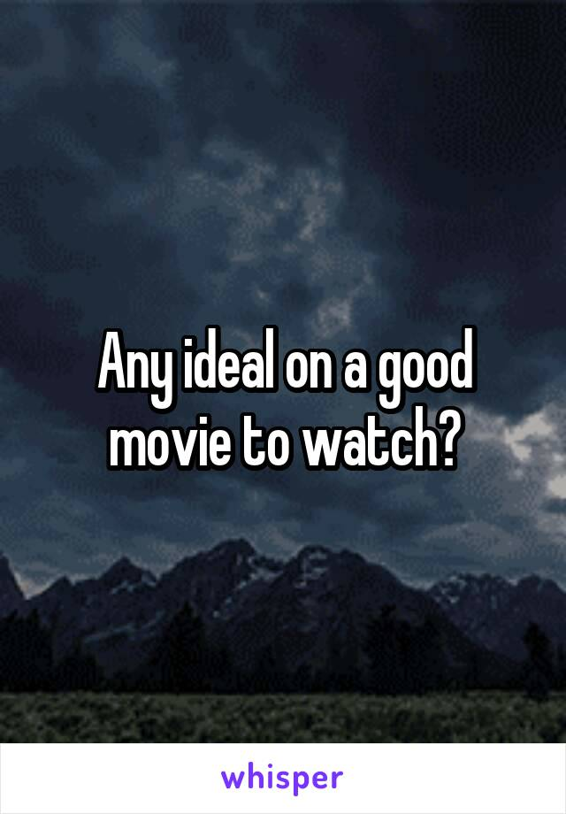 Any ideal on a good movie to watch?