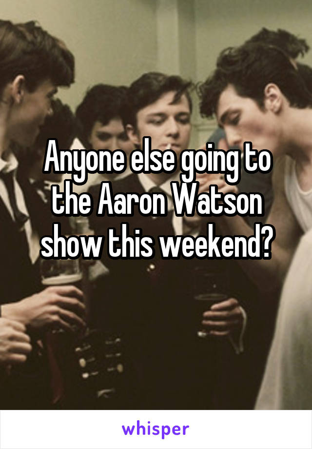 Anyone else going to the Aaron Watson show this weekend?