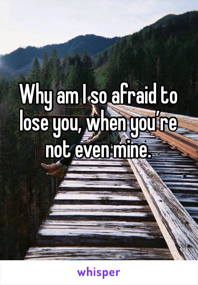 Why am I so afraid to lose you, when you're not even mine.