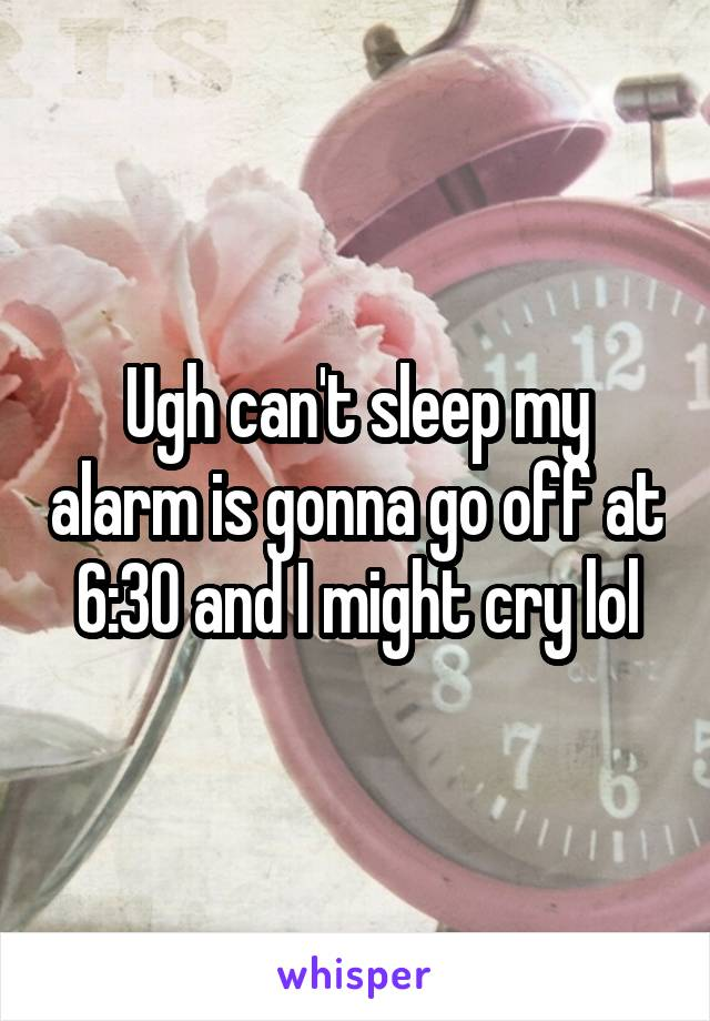 Ugh can't sleep my alarm is gonna go off at 6:30 and I might cry lol