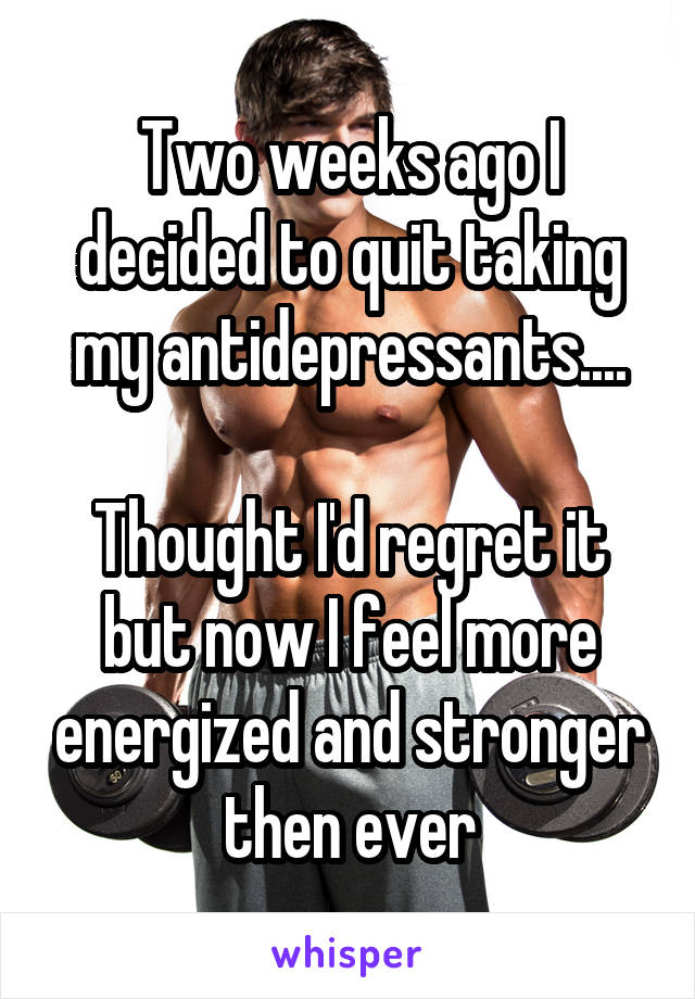 Two weeks ago I decided to quit taking my antidepressants....  Thought I'd regret it but now I feel more energized and stronger then ever