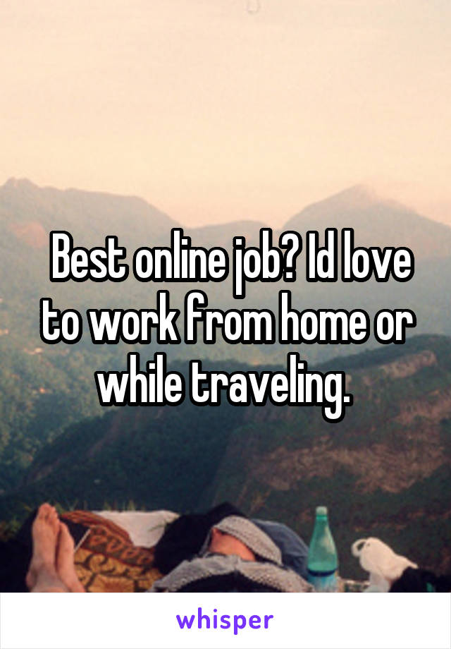 Best online job? Id love to work from home or while traveling.