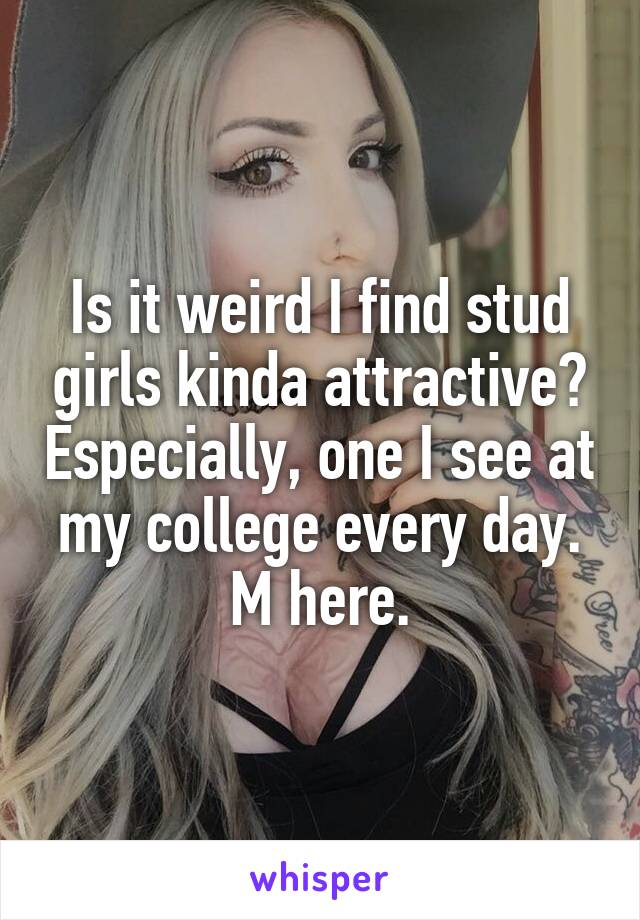 Is it weird I find stud girls kinda attractive? Especially, one I see at my college every day. M here.