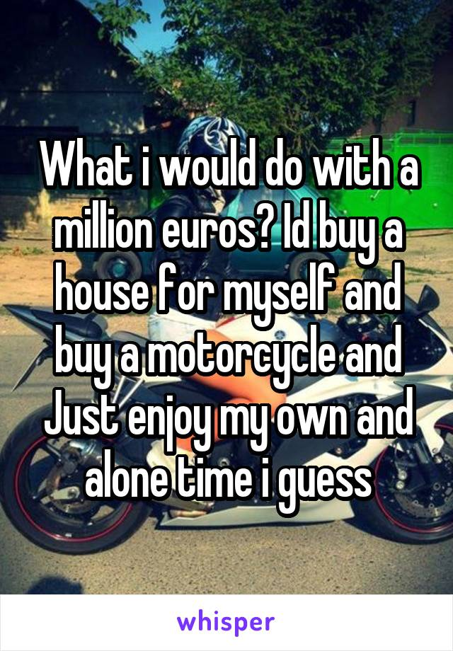 What i would do with a million euros? Id buy a house for myself and buy a motorcycle and Just enjoy my own and alone time i guess
