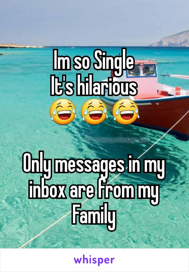 Im so Single It's hilarious 😂😂😂  Only messages in my inbox are from my Family