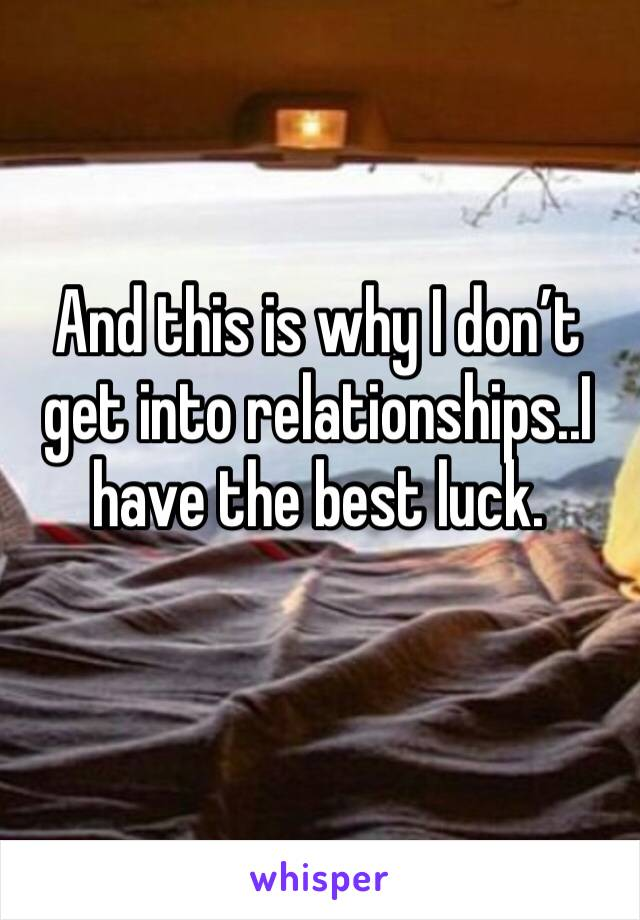 And this is why I don't get into relationships..I have the best luck.