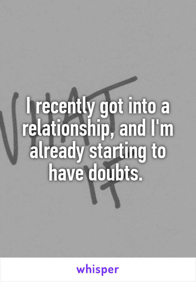 I recently got into a relationship, and I'm already starting to have doubts.