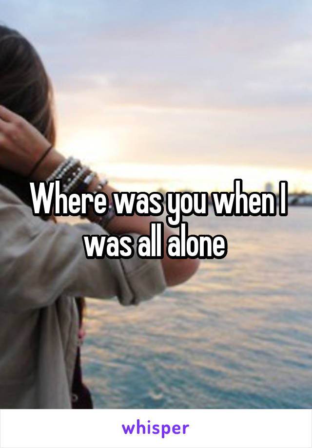 Where was you when I was all alone