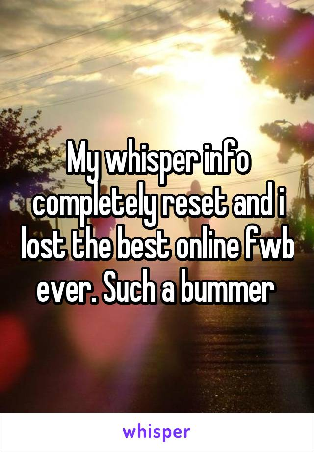 My whisper info completely reset and i lost the best online fwb ever. Such a bummer