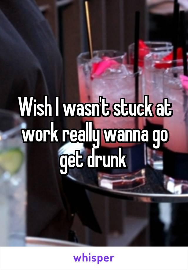 Wish I wasn't stuck at work really wanna go get drunk