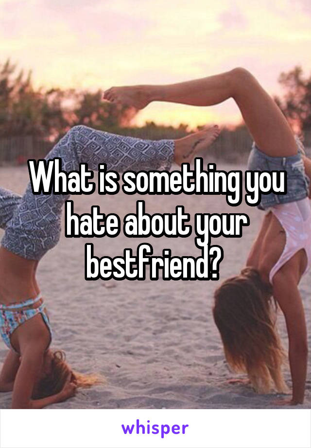 What is something you hate about your bestfriend?