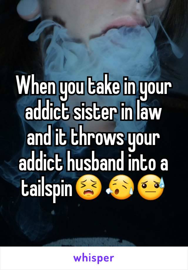 When you take in your addict sister in law and it throws your addict husband into a tailspin😣😥😓