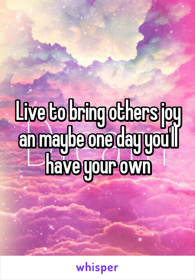 Live to bring others joy an maybe one day you'll have your own
