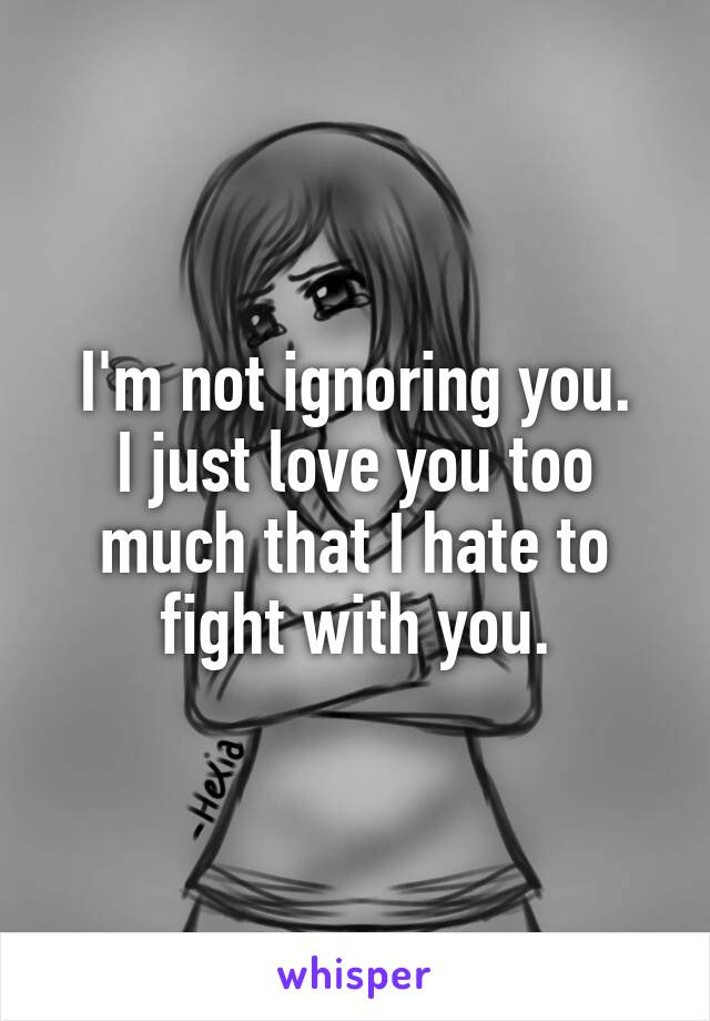 I'm not ignoring you. I just love you too much that I hate to fight with you.