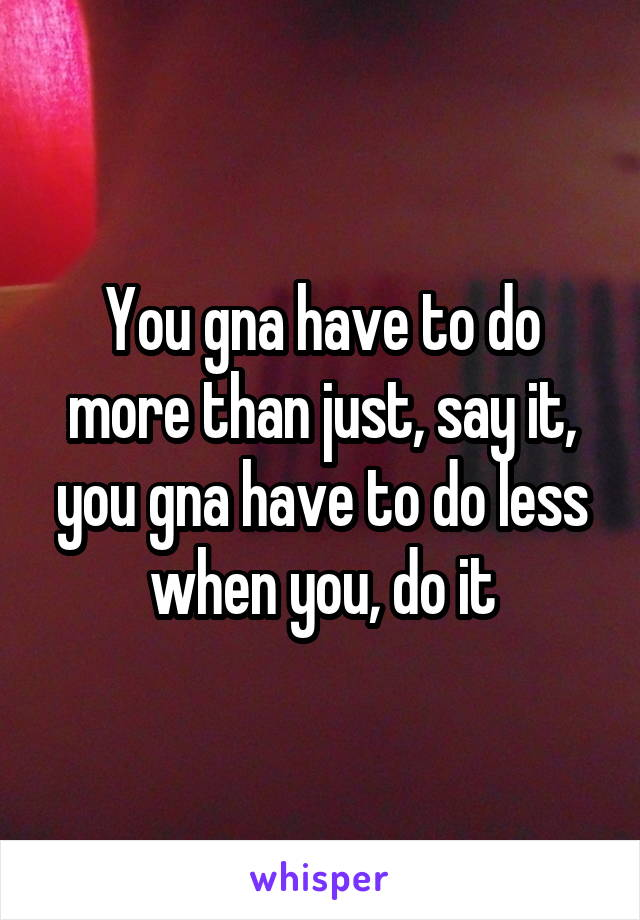 You gna have to do more than just, say it, you gna have to do less when you, do it