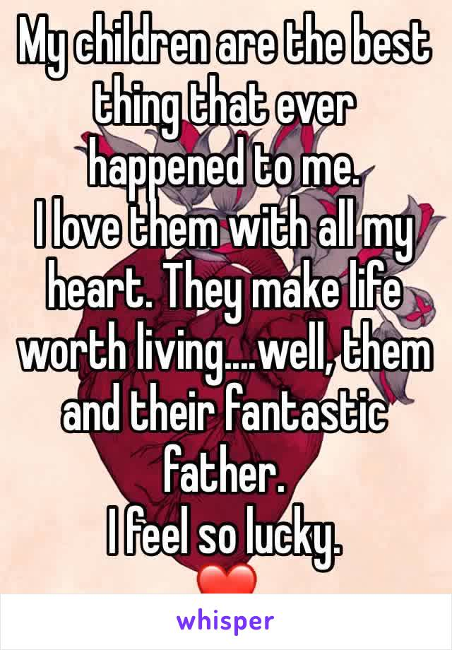 My children are the best thing that ever happened to me.  I love them with all my heart. They make life worth living....well, them and their fantastic father. I feel so lucky. ❤️
